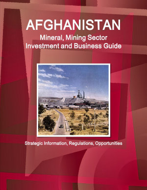 Afghanistan Mineral   Mining Sector Investment and Business Guide PDF