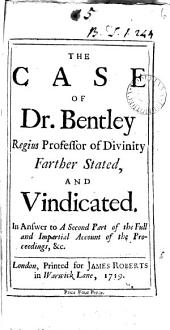 The Case of Dr. Bentley Regius Professor of Divinity Farther Stated, and Vindicated. In Answer to A Second Part of the Full and Impartial Account of the Proceedings, &c: Volume 6