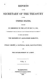 Reports of the Secretary of the Treasury of the United States, Prepared in Obedience to the Act of the 10th May, 1800: ... to which are Prefixed the Reports of Alexander Hamilton, on Public Credit, on a National Bank, on Manufactures, and on the Establishment of a Mint, Volume 1