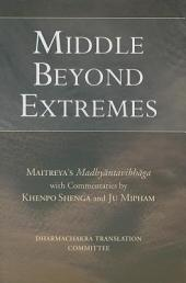 Middle Beyond Extremes: Maitreya's Madhyantavibhanga with Commentaries by Khenpo Shenga and Ju Mipham