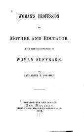 Woman's Profession as Mother and Educator: With Views in Opposition to Woman Suffrage