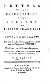 Letters on the Subject of Subscription to the Liturgy and Thirty-Nine Articles of the Church of England: First Printed in the Whitehall-Evening-Post Under the Signature of Paulinus; Now Reprinted, with Notes and Additions. ... By the Author: Volume 10