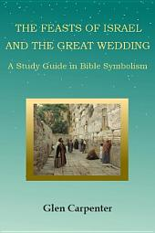 The Feasts of Israel and the Great Wedding: A Study Guide in Bible Symbolism