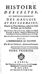 Histoire des Celtes, et particulierement des Gaulois et des Germains: depuis les tems fabuleux, jusqu'a la prise de Rome par les Gaulois, Volume1