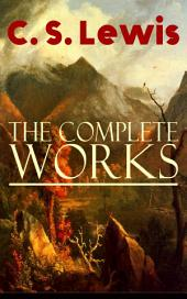 The Complete Works of C. S. Lewis: Fantasy Classics, Science Fiction Novels, Religious Studies, Poetry, Speeches & Autobiography: The Chronicles of Narnia, The Space Trilogy, The Screwtape Letters, Mere Christianity, Miracles…
