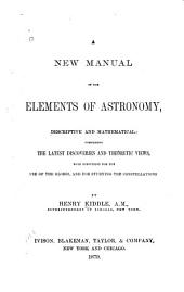 A New Manual of the Elements of Astronomy, Descriptive and Mathematical: Comprising the Latest Discoveries and Theoretic Views : with Directions for the Use of the Globes, and for Studying the Constellations
