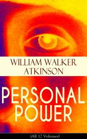 PERSONAL POWER (All 12 Volumes): Development, Cultivation & Manifestation of Personal Powers: Creative - Your Constructive Forces, Desire - Your Energizing Forces, Spiritual Power - The Infinite Fount, Positive Individuality and more