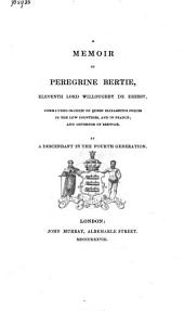 A Memoir of Peregrine Bertie, XIth Lord Willoughby de Eresby, Commander-in-chief of Queen Elizabeth's Forces in the Low Countries and in France, and Governor Og Berwick