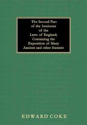 The Second Part of the Institutes of the Laws of England Containing the Exposition of Many Ancient and Other Statutes: Volume 2