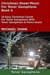 Tenor Saxophone: Christmas Sheet Music For Tenor Saxophone - Book 4: 10 Easy Christmas Carols For Tenor Saxophone With Tenor Saxophone & Piano Duets