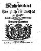 Die Merckwürdigkeiten Der Königlichen Bibliotheck zu Dreßden: Ausführlich beschrieben, und mit Anmerckungen erläutert, Band 1,Ausgabe 5