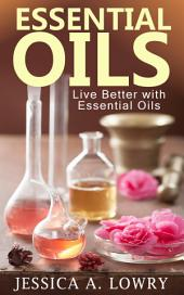 Essential Oils: Live Better with Essential Oils
