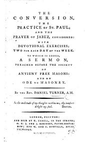 The Conversion, the Practice of St. Paul, and the Prayer of Jabez, Considered; with Devotional Exercises for Each Day of the Week. To which is Added a Sermon Preached Before the Society of Antient Free Masons; and an Ode to Masonry