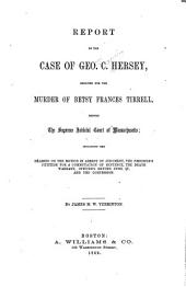 Report of the Case of Geo. C. Hersey: Indicted for the Murder of Betsy Francis Tirrell, Before the Supreme Judicial Court of Massachusetts : Including the Hearing on the Motion in Arrest of Judgment, the Prisoner's Petition for a Commutation of Sentence, the Death Warrant, Officer's Return Upon It, and the Confession
