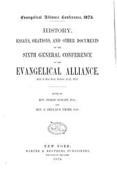 History, Essays, Orations and Other Documents of the Sixth General Conference of the Evangelical Alliance, Held in New York, October 2-12, 1873