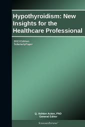 Hypothyroidism: New Insights for the Healthcare Professional: 2013 Edition: ScholarlyPaper