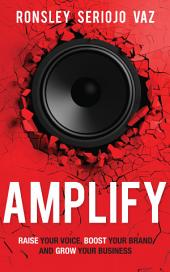 Amplify: Raise Your Voice, Boost Your Brand and Grow Your Business