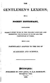The Gentlemlen's Lexicon; Or, A Pocket Dictionary, Containing Nearly Every Work in the English Language: Being Also Particularly Adapted to the Use of Academies and Schools