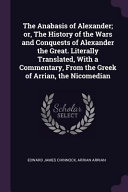 The Anabasis of Alexander  Or  the History of the Wars and Conquests of Alexander the Great  Literally Translated  with a Commentary  from the Greek O PDF