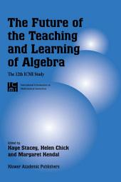 The Future of the Teaching and Learning of Algebra: The 12th ICMI Study