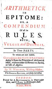 Arithmetick in Epitome: Or, a Compendium of All Its Rules, Both Vulgar and Decimal. In Two Parts. To which are Now Added, Clear and Plain Demonstrations Deduc'd from the Principles of Arithmetick Itself ; Without Either Reference to Euclid, Or Use of Algebra. By William Webster .. The Fourth Edition, Carefully Corrected