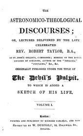 The astronomico-theological discourses; or, Lectures delivered by the late celebrated rev. Robert Taylor, originally published under the title of The Devil's pulpit. To which is added a sketch of his life