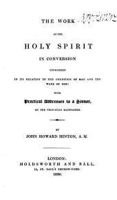 The Work of the Holy Spirit in Conversion, Considered in Its Relation to the Condition of Man and the Ways of God: With Practical Addresses to a Sinner, on the Principles Maintained