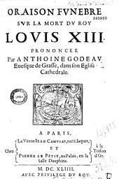 Oraison funebre sur la mort du roy Louis XIII prononcee Par Anthoine Godeau Euesque de Grasse, dans son Eglise Cathedrale (le 15 juin 1643)