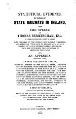 Statistical Evidence in favour of State Railways in Ireland, with the speech of T. Bermingham ... also an appendix, containing ... statistical tables ... with a map of Ireland, etc