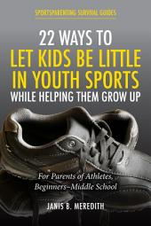 22 Ways to Let Kids be Little in Youth Sports While Helping Them Grow Up: For Parents of Beginners-middle School