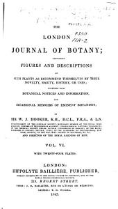The London Journal of Botany: Containing Figures and Descriptions of ... Plants ... Together with Botanical Notices and Information and ... Memoirs of Eminent Botanists, Volume 6