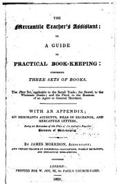 The Mercantile Teacher's Assistant: Or a Guide to Practical Book-keeping ...: With an Appendix; on Merchants Accounts, Bills of Exchange, and Mercantile Letters ...