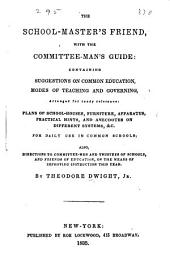 The school-master's friend, with committee-man's guide: containing suggestions on common education, modes of teaching and governing, arranged for ready reference : plans of school-houses, furniture, apparatus, practical hints, and anecdotes on different systems, &c., for daily use in common schools ; also, directions to committee-men and trustees of schools, and friends of education, on the means of improving instruction this year