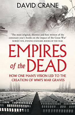 Empires of the Dead  How One Man   s Vision Led to the Creation of WWI   s War Graves