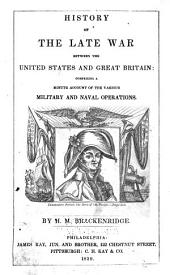 History of the Late War, Between the United States and Great Britain: Comprising a Minute Account of the Various Military and Naval Operations