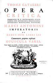Opera critica... Marci Antonini imperatoris de Rebus suis libri XII, commentario perpetuo explicati. Opuscula varia...