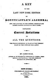 A Key to the Last New-York Edition of Bonnycastle's Algebra: And Also Adapted to the Former American and Latest London Editions of that Work: Containing Correct Solutions to All the Questions. The Whole Rendered as Plain as the Present State of the Science Will Admit