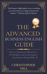 The Advanced Business English Guide  How to Communicate Effectively at The Workplace and Greatly Improve Your Business Writing Skills PDF