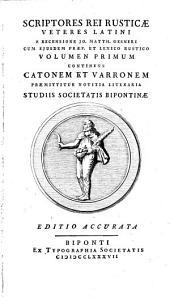 Scriptores Rei Rusticae Veteres Latini: Continens Catonem Et Varronem : praemittitur notitia literaria ; studiis Societatis Bipontinae. 1