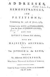 Addresses, remonstrances, and petitions [concerning the conduct of the Government in the Wilkes Case]; commencing the 24th of June, 1769, presented to the King and Parliament, from the Court of Common Council, and the Livery ... with His Majesty's answers; likewise the Speech to the King, made by ... Alderman Beckford, when Lord Mayor, etc