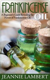Frankincense Oil: A Beginner's Guide Revealing the Power of Frankincense Oil