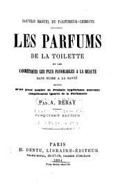 Les parfums de la toilette et les cosmétiques les plus favorables à la beauté sans nuire: à la santé, suivis d'un grand nombre de produits hygiéniques nouveaux complètement ignorés de la parfumerie; nouveau manuel du parfumeur-chimiste