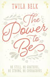 The Power to Be: A 40-Day Devotional: Be Still, Be Grateful, Be Strong, Be Courageous