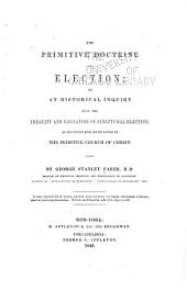 The Primitive Doctrine of Election, Or, An Historical Inquiry Into the Ideality and Causation of Scriptural Election, as Received and Maintained in the Primitive Church of Christ