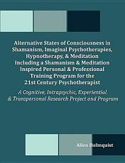 Alternative States of Consciousness in Shamanism, Imaginal Psychotherapies, Hypnotherapy, and Meditation Including a Shamanism and Meditation Inspired Personal and Professional Training Program for the 21st Century Psychotherapist