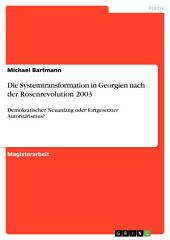 Die Systemtransformation in Georgien nach der Rosenrevolution 2003: Demokratischer Neuanfang oder fortgesetzter Autoritarismus?