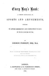 Every Boy's Book: A Complete Encyclopædia of Sports and Amusements : Intended to Afford Recreation and Instruction to Boys in Their Leisure Hours