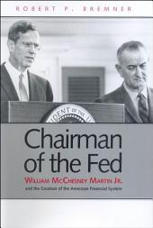Chairman of the Fed: William McChesney Martin Jr., and the Creation of the Modern American Financial System