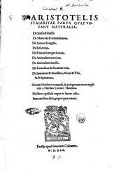 Aristotelis Stagiritae Parua quae vocant naturalia. De sensu & sensili. De memoria & reminiscentia. De somno & vigilia. De Insomnijs. De diuinatione per somnia. De animalium motione. De animalium incessu. De extensione & breuitate vitae. De iuuentute & senectute, morte & vita, & de spiratione. Omnia in latinum conuersa, & antiquorum more explicata a Nicolao Leonico Thomaeo. Eiusdem opuscula nuper in lucem edita. Item eiusdem dialogi, quotquot extant
