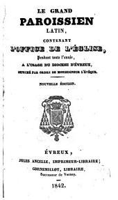 Le grand paroissien latin: contenant l'office de l'Église, pendant toute l'année, à l'usage du Diocèse d'Évreux, impriné par ordre de Monseigneur l'Évêque
